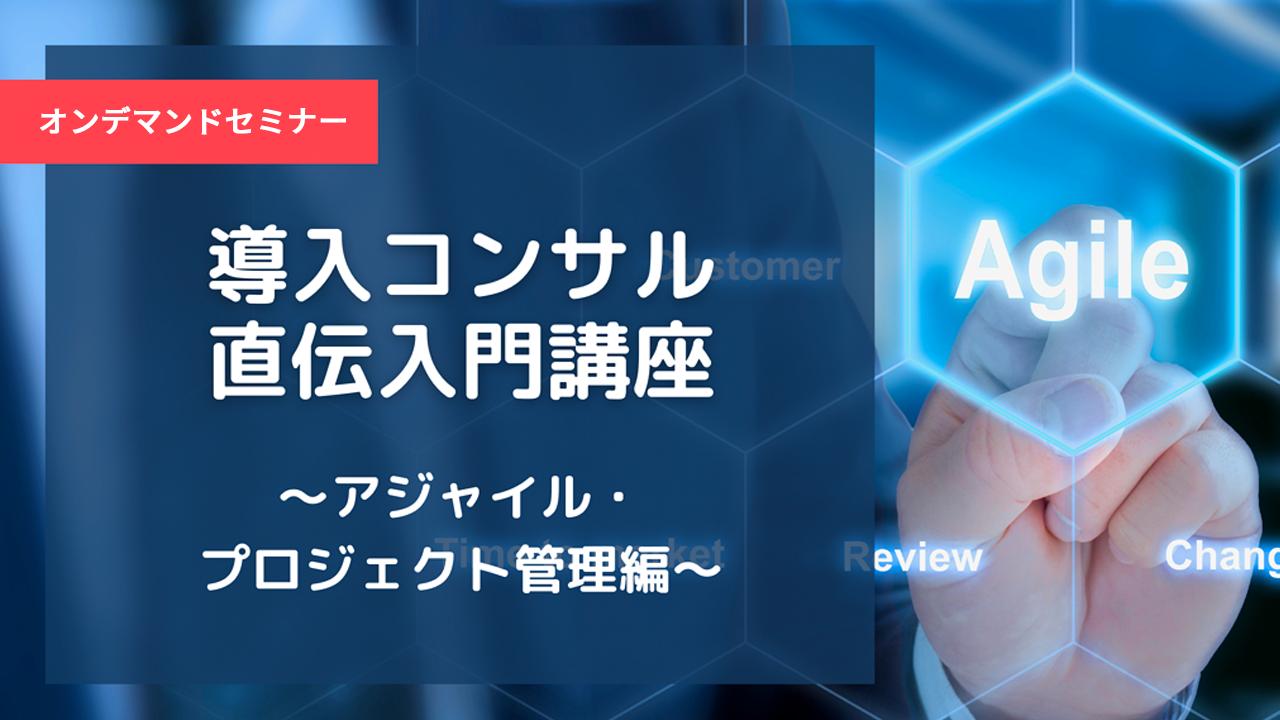 「導入コンサル直伝入門講座 ~アジャイル・プロジェクト管理編~」